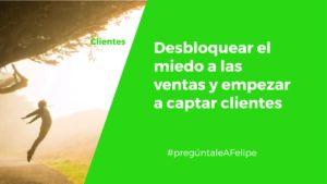 #PregúntaleAFelipe: Cómo captar clientes y desbloquear el miedo e inseguridad a las ventas