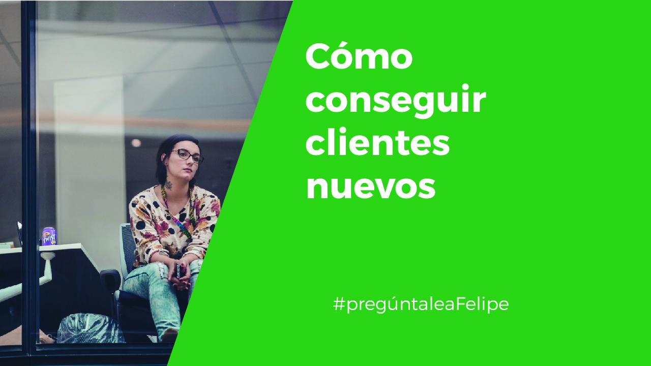 #PregúntaleAFelipe: Cómo conseguir clientes nuevos
