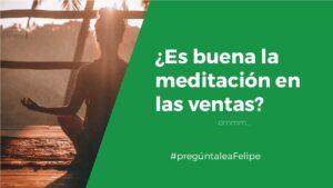 #PregúntaleAFelipe: ¿cómo ayuda la meditación en las ventas?